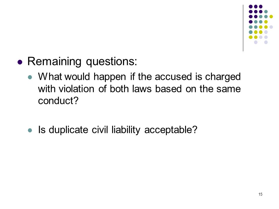 15 Remaining questions: What would happen if the accused is charged with violation of both laws based on the same conduct.