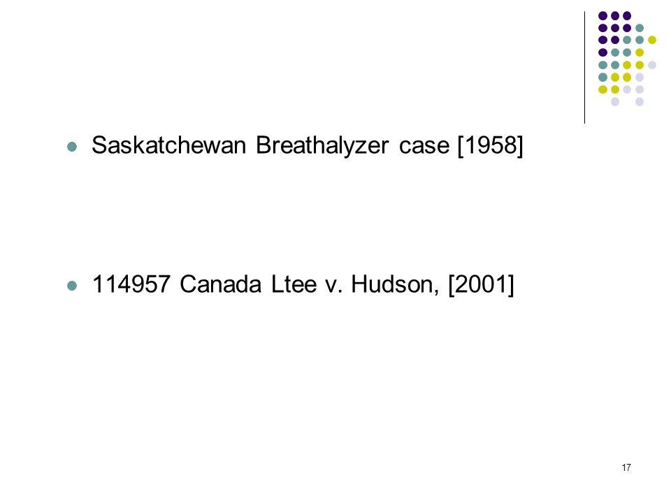 17 Saskatchewan Breathalyzer case [1958] 114957 Canada Ltee v. Hudson, [2001]