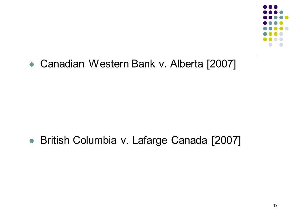 19 Canadian Western Bank v. Alberta [2007] British Columbia v. Lafarge Canada [2007]