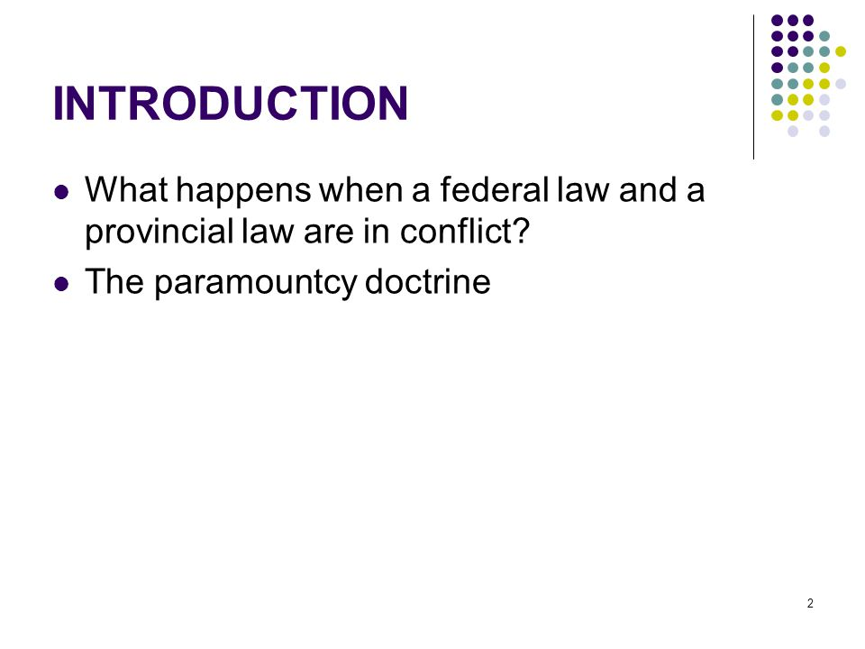 2 INTRODUCTION What happens when a federal law and a provincial law are in conflict.