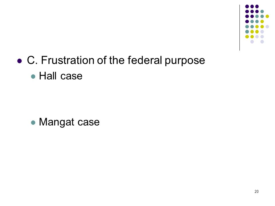 20 C. Frustration of the federal purpose Hall case Mangat case 20