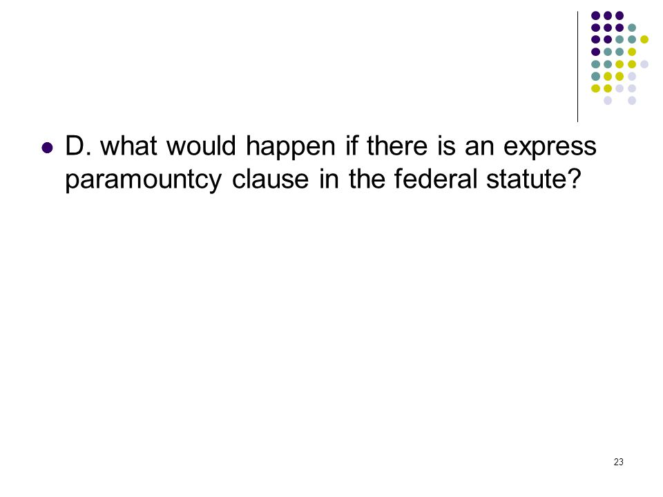 23 D. what would happen if there is an express paramountcy clause in the federal statute