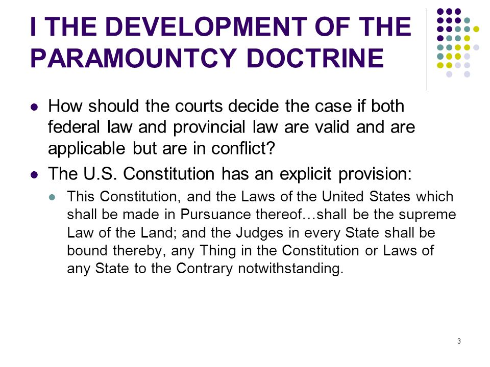 3 I THE DEVELOPMENT OF THE PARAMOUNTCY DOCTRINE How should the courts decide the case if both federal law and provincial law are valid and are applicable but are in conflict.