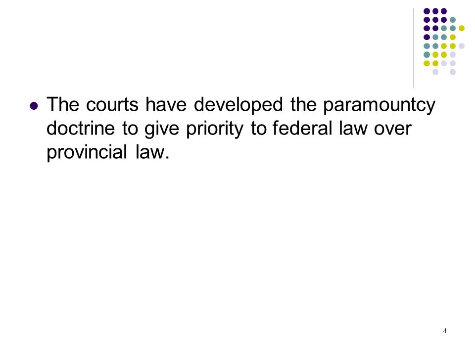 4 The courts have developed the paramountcy doctrine to give priority to federal law over provincial law.