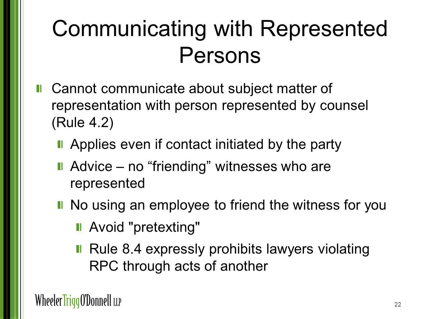 Communicating with Unrepresented Persons Risky to communicate through social media No Pretexting Rule 4.3 prohibits lawyers, when dealing with unrepresented persons, from implying that he/she is disinterested No False Statements Rule 4.1 23