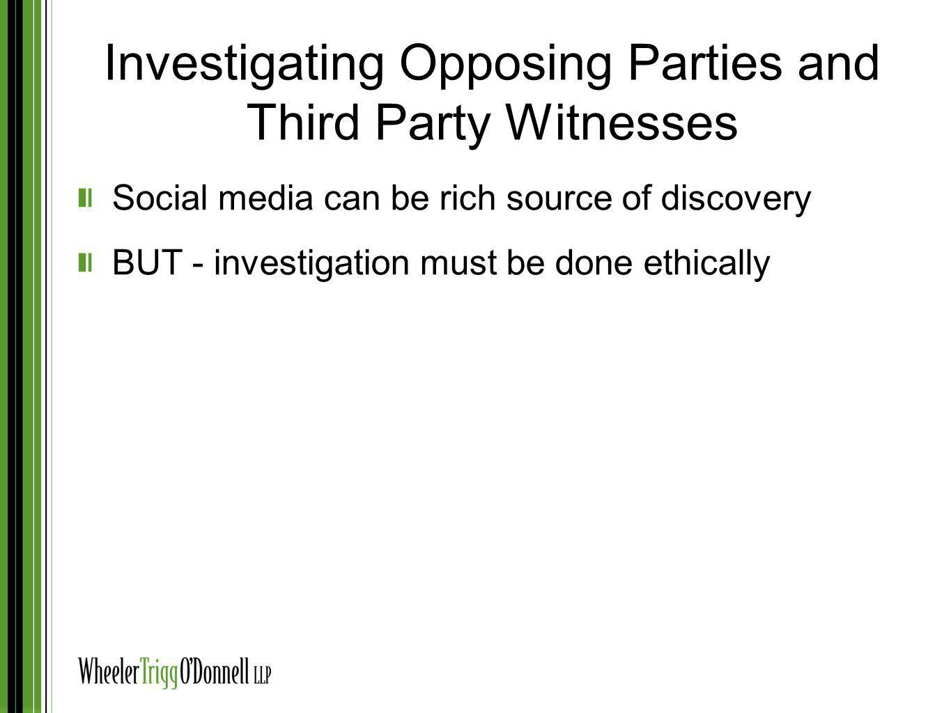 Investigating Opposing Parties and Third Party Witnesses Social media can be rich source of discovery BUT - investigation must be done ethically
