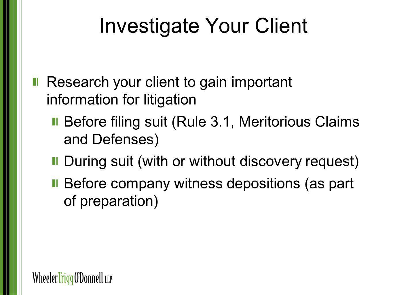 Investigate Your Client Research your client to gain important information for litigation Before filing suit (Rule 3.1, Meritorious Claims and Defense