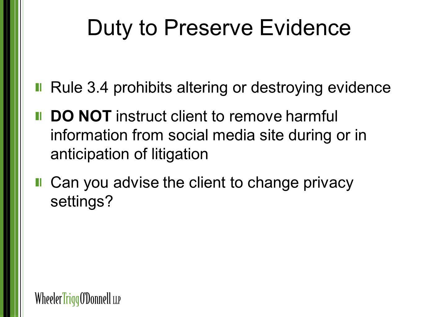 Duty to Preserve Evidence Rule 3.4 prohibits altering or destroying evidence DO NOT instruct client to remove harmful information from social media si