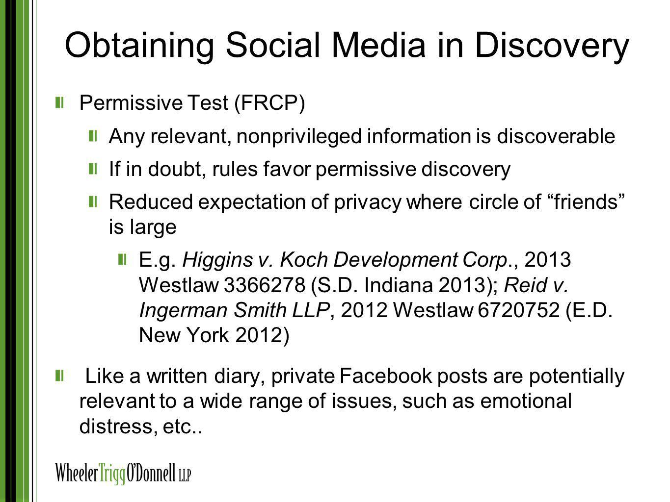 Obtaining Social Media in Discovery Permissive Test (FRCP) Any relevant, nonprivileged information is discoverable If in doubt, rules favor permissive