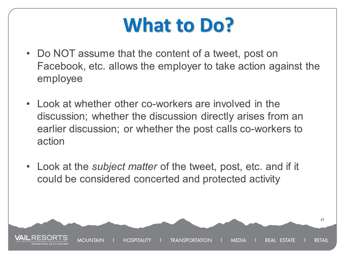 What to Do? 41 Do NOT assume that the content of a tweet, post on Facebook, etc. allows the employer to take action against the employee Look at wheth