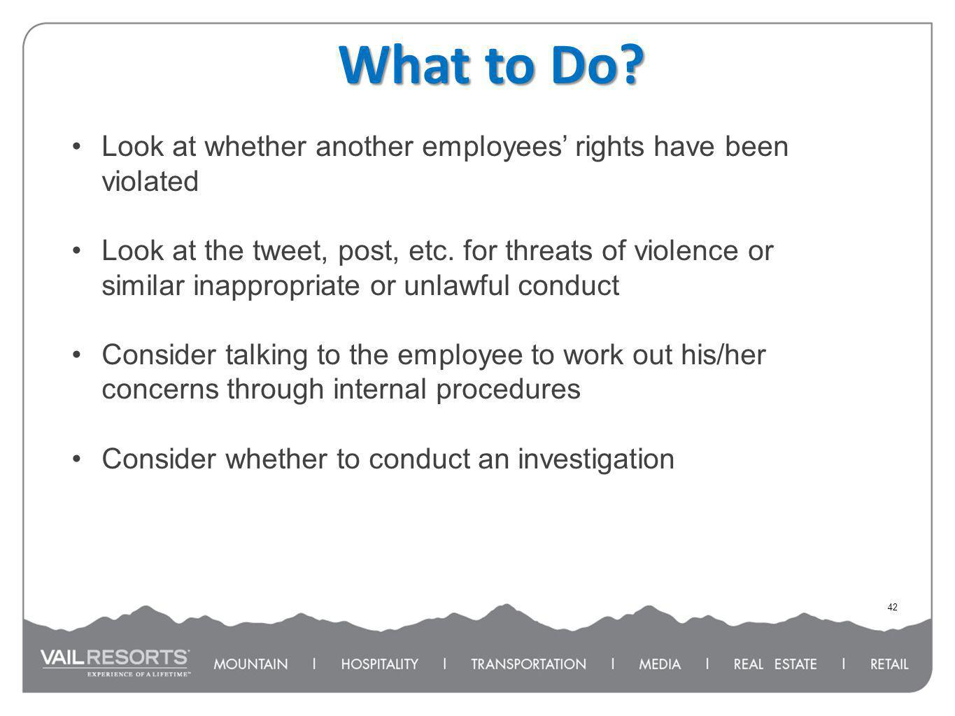 What to Do? 42 Look at whether another employees rights have been violated Look at the tweet, post, etc. for threats of violence or similar inappropri