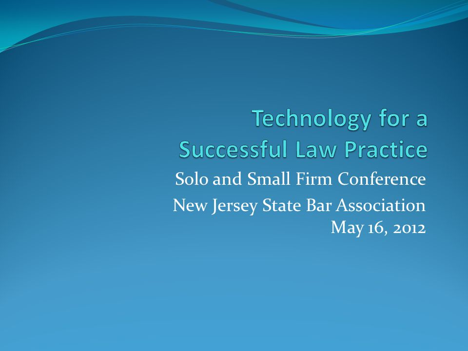Solo and Small Firm Conference New Jersey State Bar Association May 16, 2012