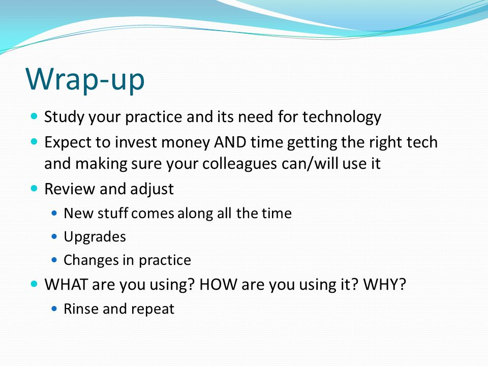 Wrap-up Study your practice and its need for technology Expect to invest money AND time getting the right tech and making sure your colleagues can/will use it Review and adjust New stuff comes along all the time Upgrades Changes in practice WHAT are you using.