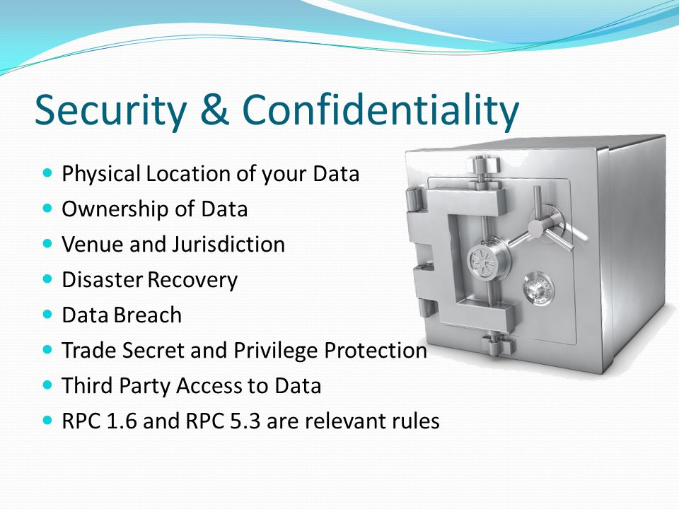 Security & Confidentiality Physical Location of your Data Ownership of Data Venue and Jurisdiction Disaster Recovery Data Breach Trade Secret and Privilege Protection Third Party Access to Data RPC 1.6 and RPC 5.3 are relevant rules