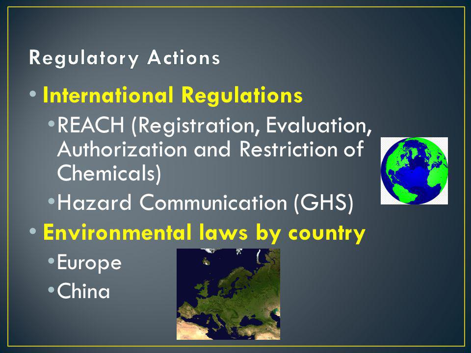 International Regulations REACH (Registration, Evaluation, Authorization and Restriction of Chemicals) Hazard Communication (GHS) Environmental laws by country Europe China