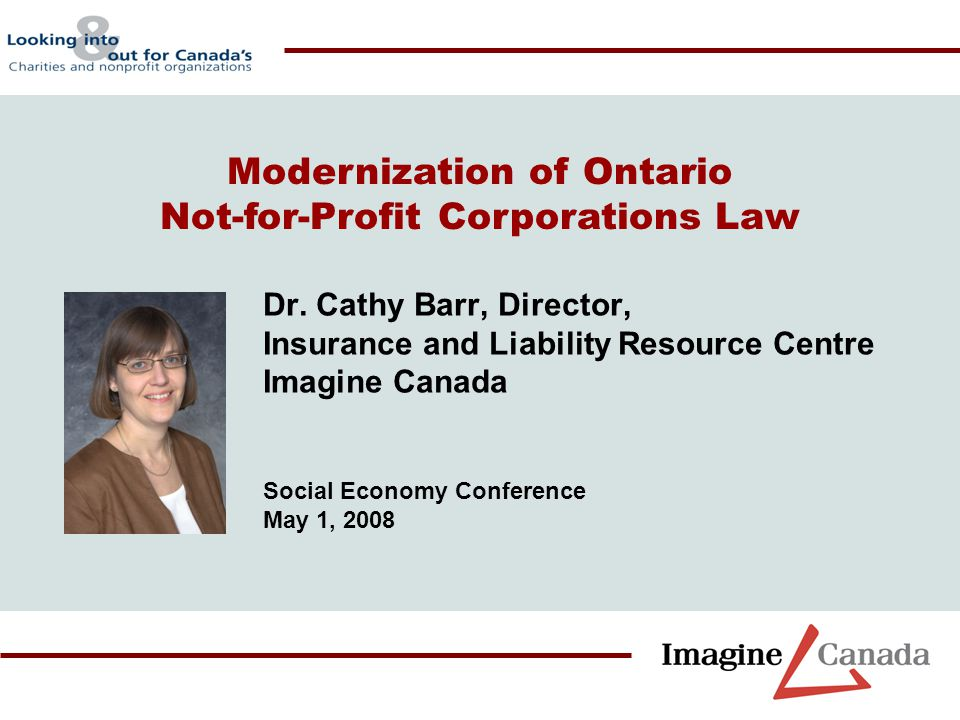 Dr. Cathy Barr, Director, Insurance and Liability Resource Centre Imagine Canada Social Economy Conference May 1, 2008 Modernization of Ontario Not-fo