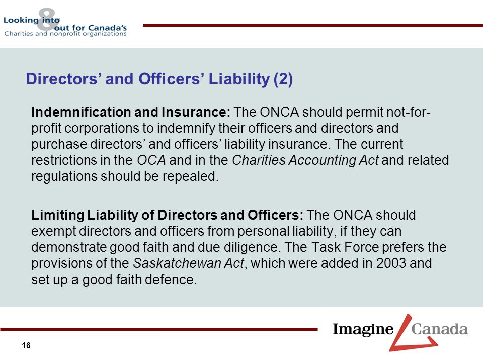 16 Directors and Officers Liability (2) Indemnification and Insurance: The ONCA should permit not-for- profit corporations to indemnify their officers