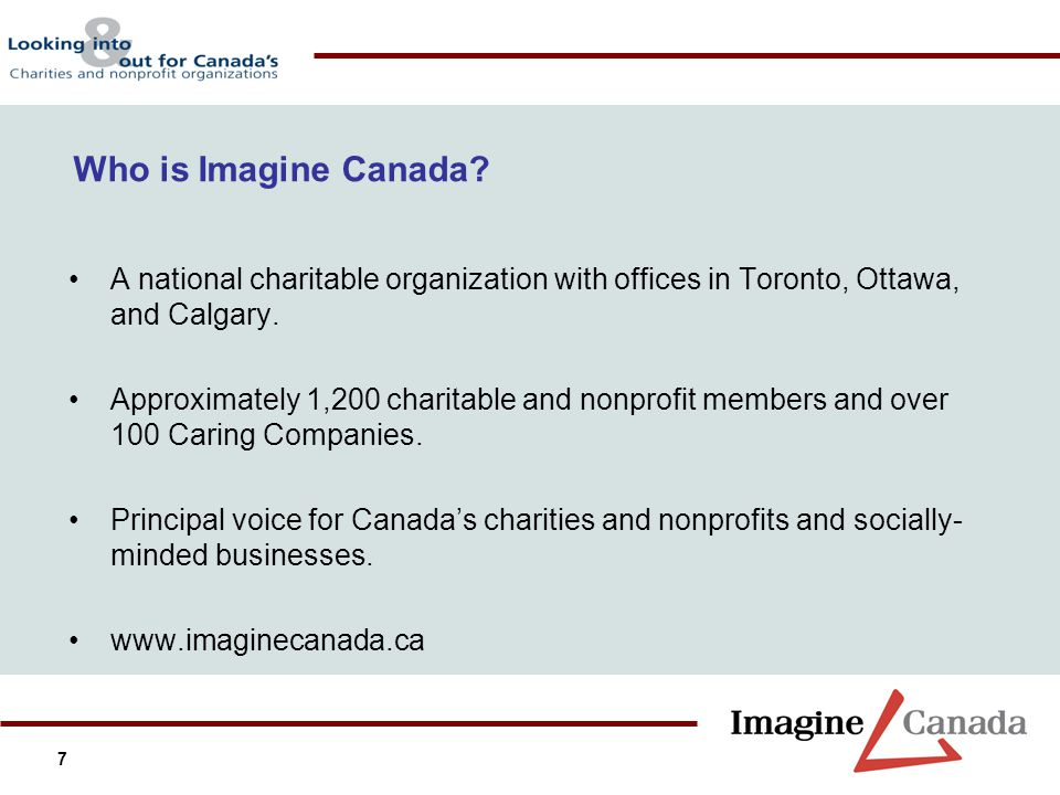 7 Who is Imagine Canada? A national charitable organization with offices in Toronto, Ottawa, and Calgary. Approximately 1,200 charitable and nonprofit