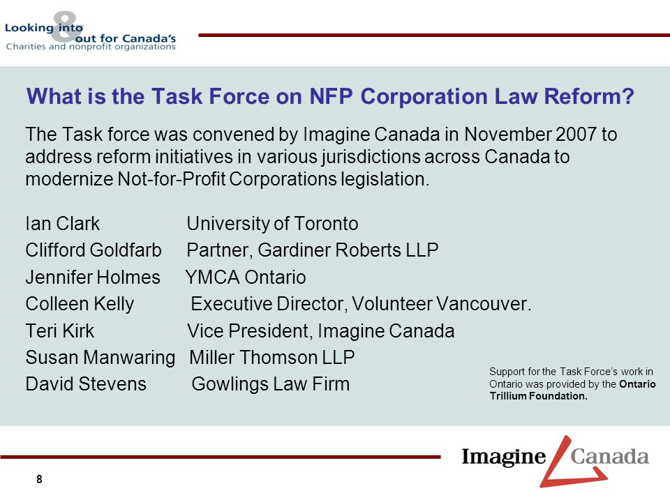 8 What is the Task Force on NFP Corporation Law Reform? The Task force was convened by Imagine Canada in November 2007 to address reform initiatives i