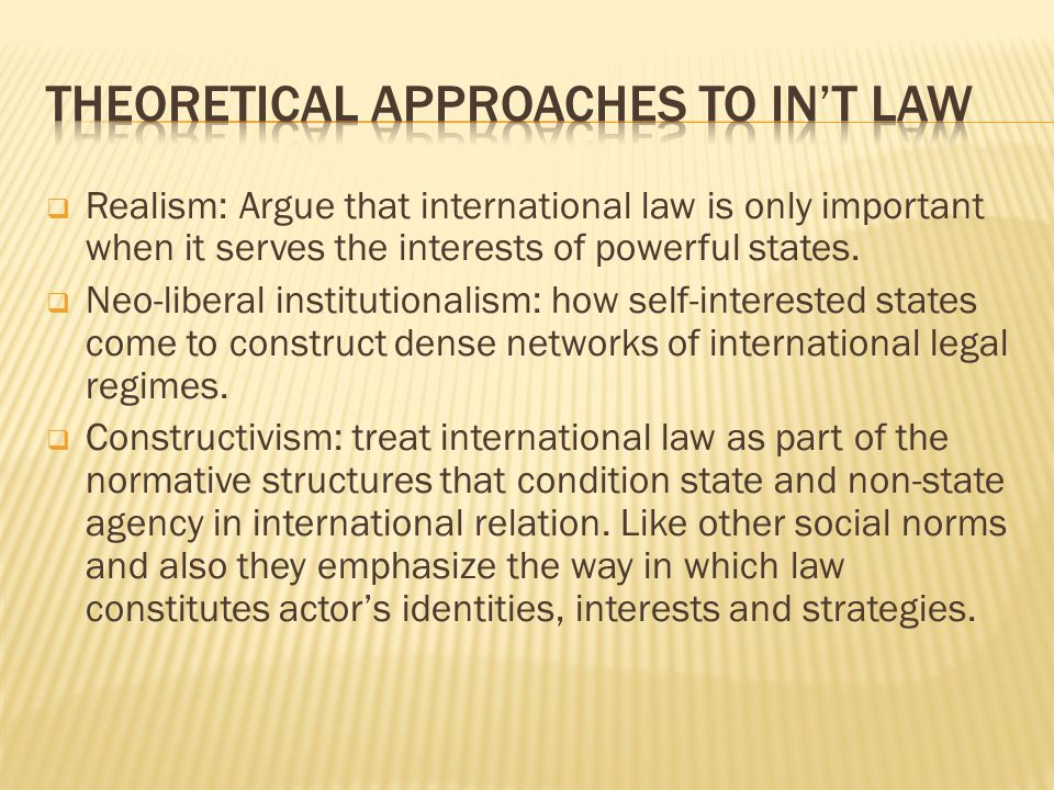 Realism: Argue that international law is only important when it serves the interests of powerful states. Neo-liberal institutionalism: how self-intere