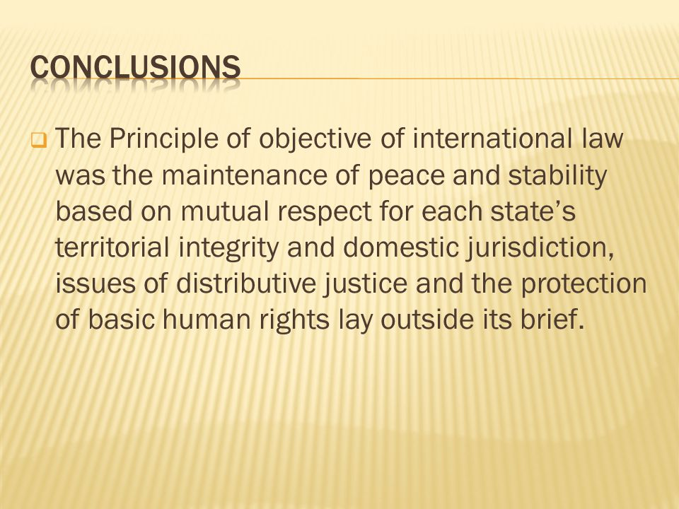 The Principle of objective of international law was the maintenance of peace and stability based on mutual respect for each states territorial integrity and domestic jurisdiction, issues of distributive justice and the protection of basic human rights lay outside its brief.