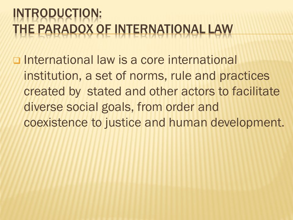 International law is a core international institution, a set of norms, rule and practices created by stated and other actors to facilitate diverse social goals, from order and coexistence to justice and human development.