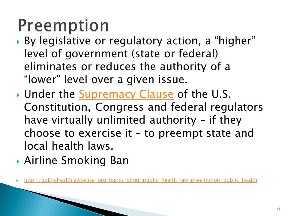 By legislative or regulatory action, a higher level of government (state or federal) eliminates or reduces the authority of a lower level over a given issue.
