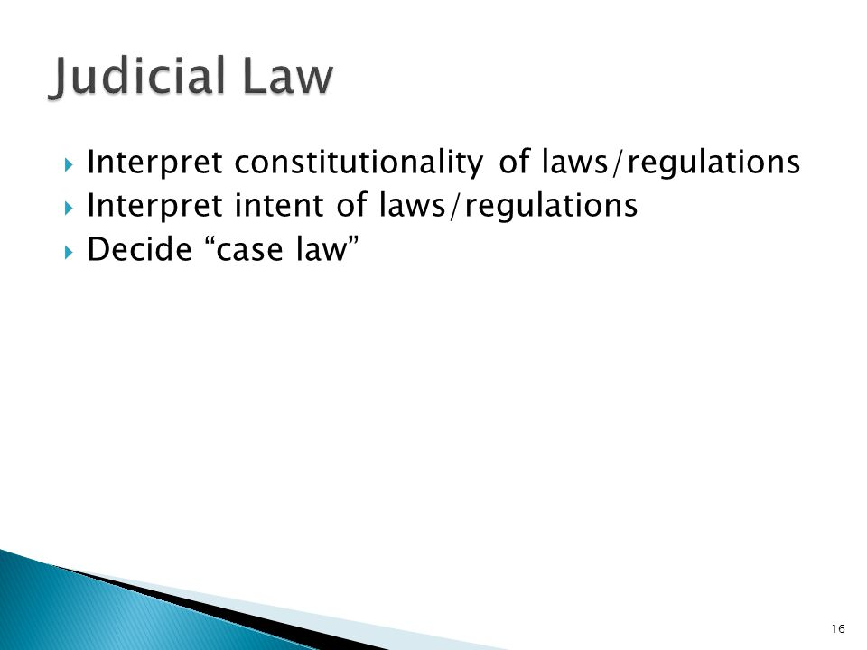 Interpret constitutionality of laws/regulations Interpret intent of laws/regulations Decide case law 16