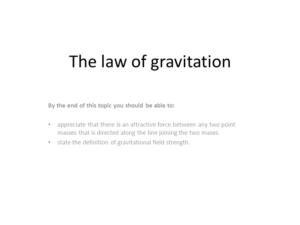 The law of gravitation By the end of this topic you should be able to: appreciate that there is an attractive force between any two point masses that
