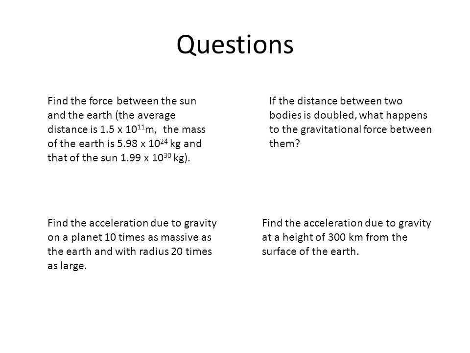 Questions Find the force between the sun and the earth (the average distance is 1.5 x 10 11 m, the mass of the earth is 5.98 x 10 24 kg and that of th