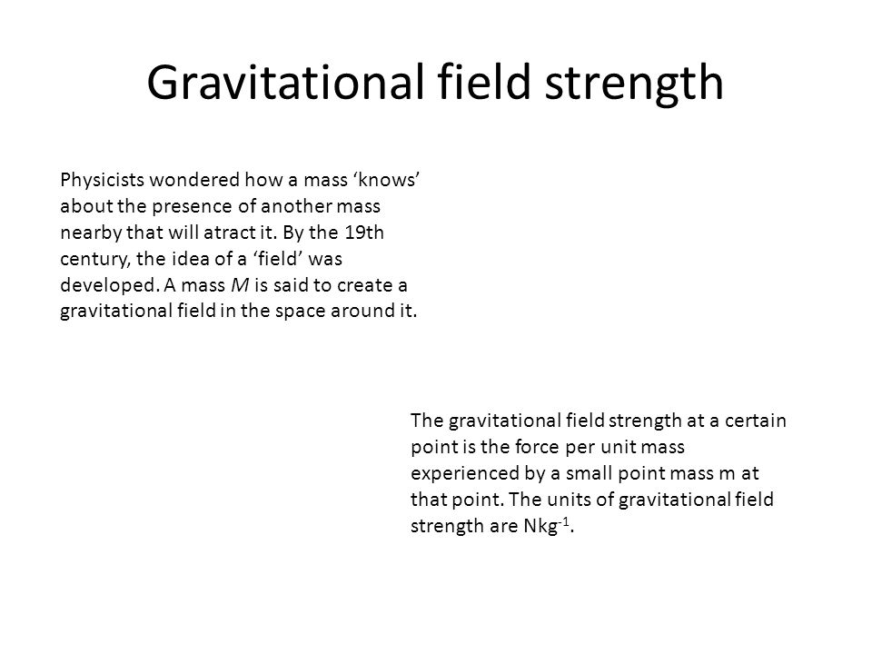 Gravitational field strength The gravitational field strength is a vector quantity whose direction is given by the direction of the force a point mass would experience if placed at the point of interest.