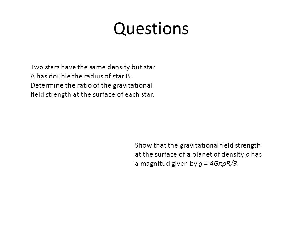 Questions Two stars have the same density but star A has double the radius of star B. Determine the ratio of the gravitational field strength at the s