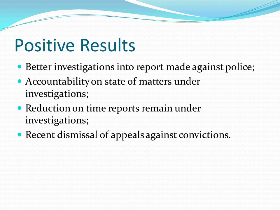 Positive Results Better investigations into report made against police; Accountability on state of matters under investigations; Reduction on time reports remain under investigations; Recent dismissal of appeals against convictions.
