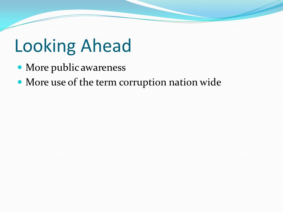 Looking Ahead More public awareness More use of the term corruption nation wide