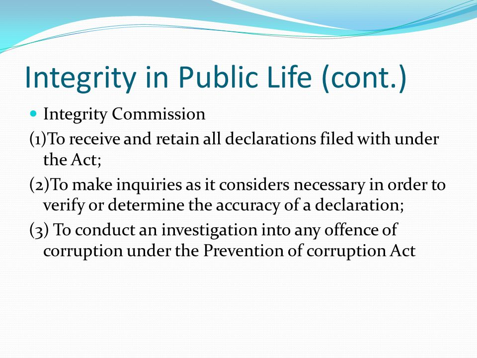 Integrity in Public Life (cont.) Integrity Commission (1)To receive and retain all declarations filed with under the Act; (2)To make inquiries as it considers necessary in order to verify or determine the accuracy of a declaration; (3) To conduct an investigation into any offence of corruption under the Prevention of corruption Act