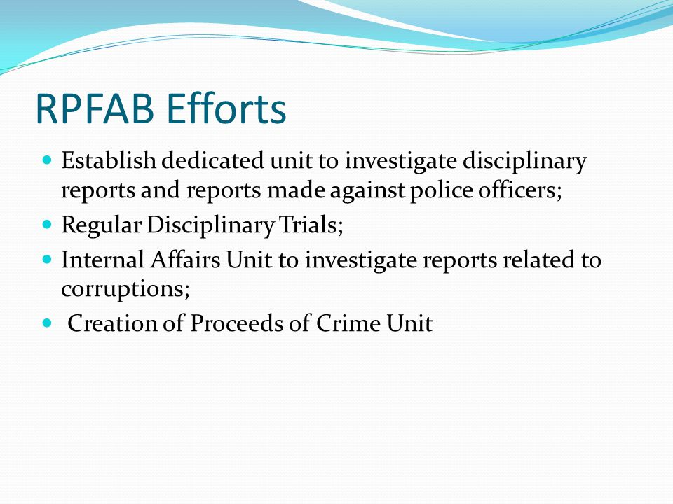 RPFAB Efforts Establish dedicated unit to investigate disciplinary reports and reports made against police officers; Regular Disciplinary Trials; Internal Affairs Unit to investigate reports related to corruptions; Creation of Proceeds of Crime Unit