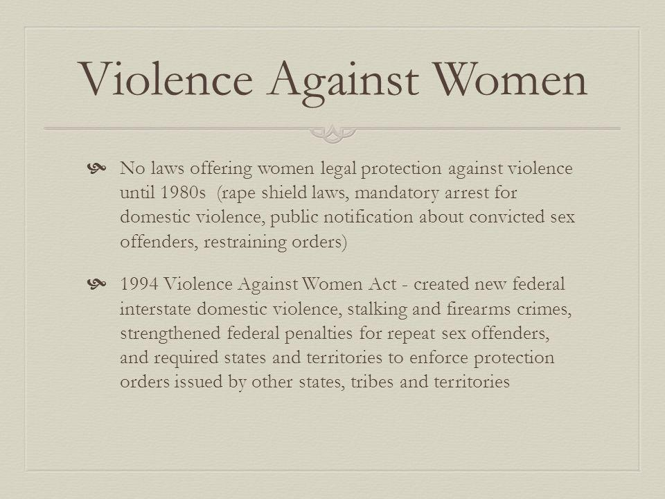 Violence Against Women No laws offering women legal protection against violence until 1980s (rape shield laws, mandatory arrest for domestic violence, public notification about convicted sex offenders, restraining orders) 1994 Violence Against Women Act - created new federal interstate domestic violence, stalking and firearms crimes, strengthened federal penalties for repeat sex offenders, and required states and territories to enforce protection orders issued by other states, tribes and territories