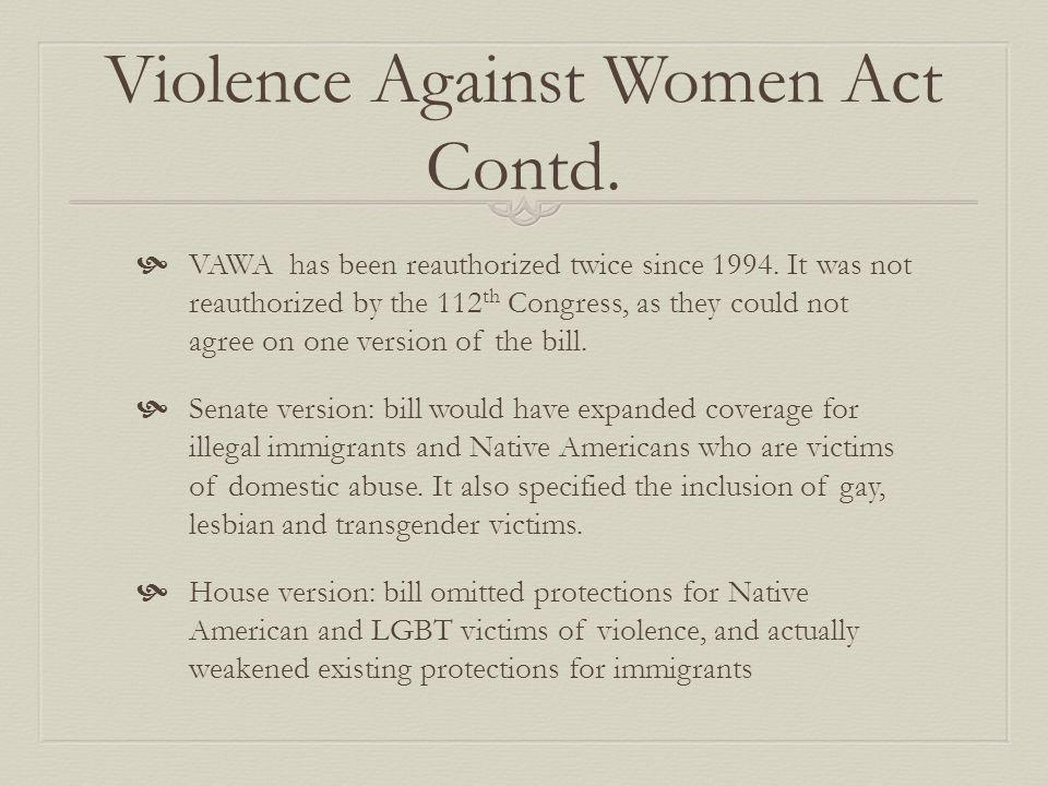 Violence Against Women Act Contd. VAWA has been reauthorized twice since 1994. It was not reauthorized by the 112 th Congress, as they could not agree