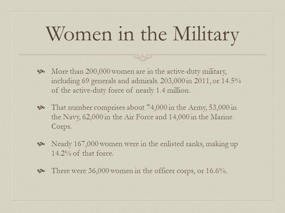 Women in the Military More than 200,000 women are in the active-duty military, including 69 generals and admirals.