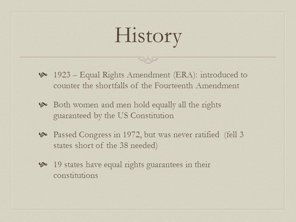 History 1923 – Equal Rights Amendment (ERA): introduced to counter the shortfalls of the Fourteenth Amendment Both women and men hold equally all the rights guaranteed by the US Constitution Passed Congress in 1972, but was never ratified (fell 3 states short of the 38 needed) 19 states have equal rights guarantees in their constitutions