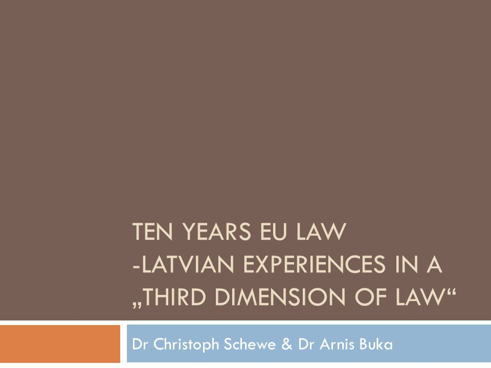 TEN YEARS EU LAW -LATVIAN EXPERIENCES IN A THIRD DIMENSION OF LAW Dr Christoph Schewe & Dr Arnis Buka