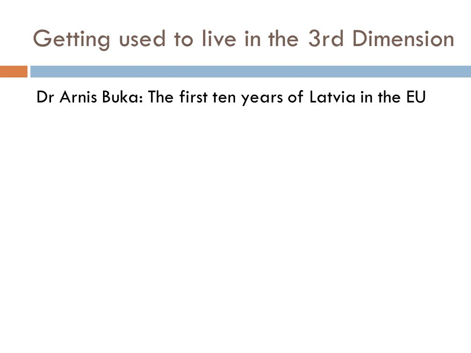 Getting used to live in the 3rd Dimension Dr Arnis Buka: The first ten years of Latvia in the EU