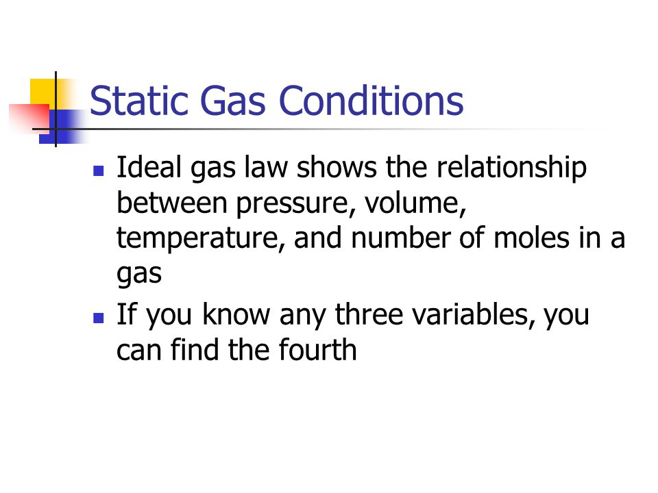 Static Gas Conditions Ideal gas law shows the relationship between pressure, volume, temperature, and number of moles in a gas If you know any three v