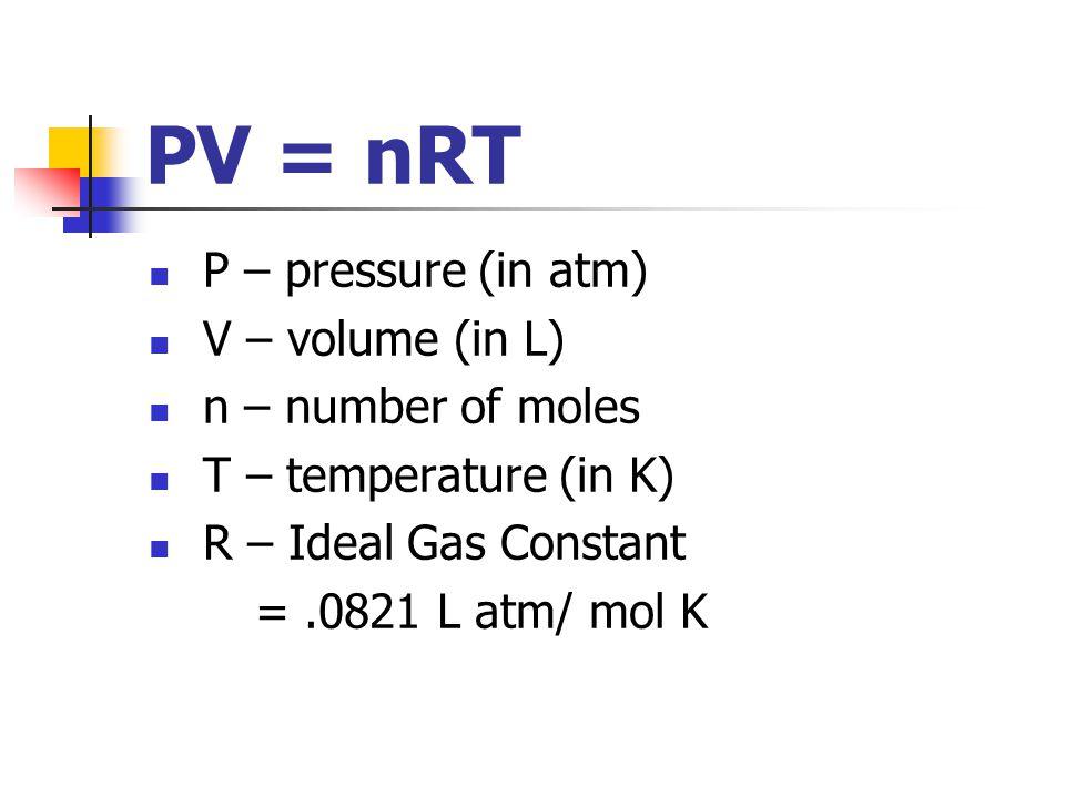 PV = nRT P – pressure (in atm) V – volume (in L) n – number of moles T – temperature (in K) R – Ideal Gas Constant =.0821 L atm/ mol K