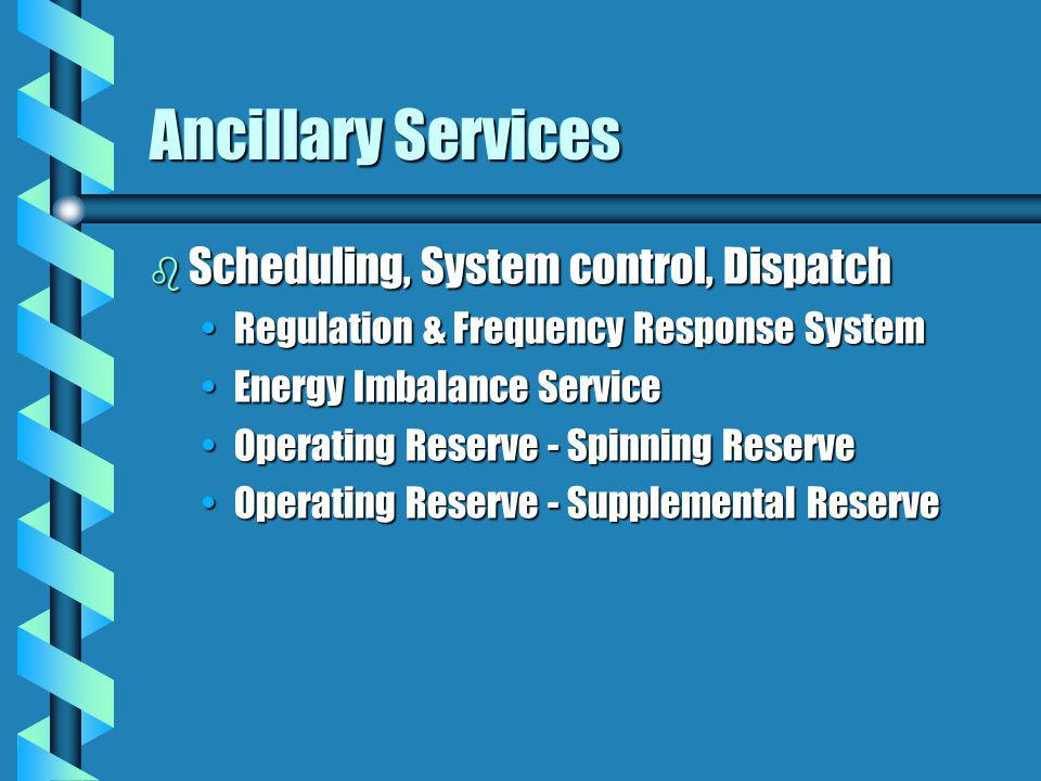 Ancillary Services b Scheduling, System control, Dispatch Regulation & Frequency Response SystemRegulation & Frequency Response System Energy Imbalance ServiceEnergy Imbalance Service Operating Reserve - Spinning ReserveOperating Reserve - Spinning Reserve Operating Reserve - Supplemental ReserveOperating Reserve - Supplemental Reserve