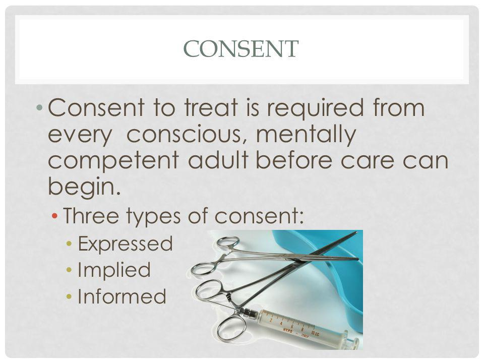 CONSENT Consent to treat is required from every conscious, mentally competent adult before care can begin. Three types of consent: Expressed Implied I
