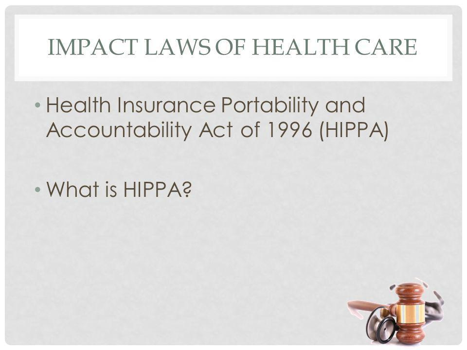 IMPACT LAWS OF HEALTH CARE Health Insurance Portability and Accountability Act of 1996 (HIPPA) What is HIPPA?