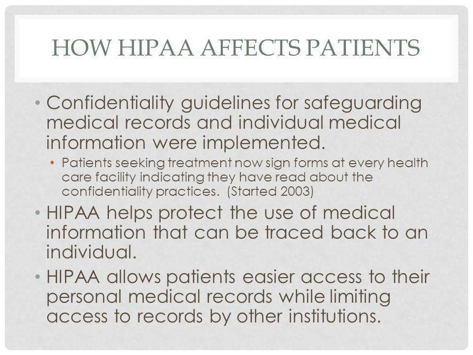HOW HIPAA AFFECTS PATIENTS Confidentiality guidelines for safeguarding medical records and individual medical information were implemented. Patients s