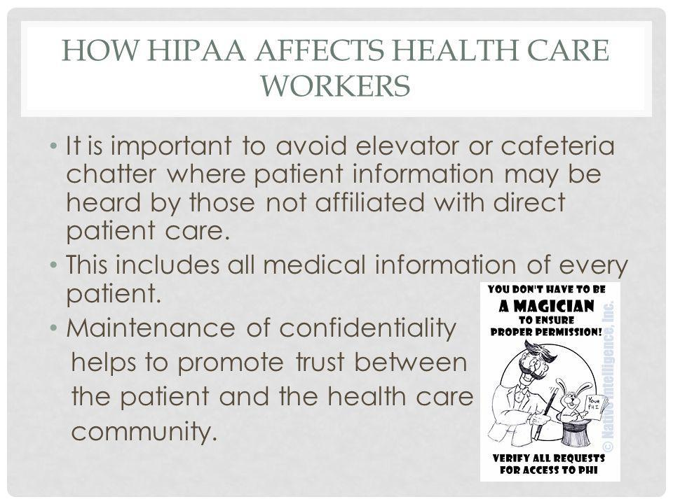HOW HIPAA AFFECTS HEALTH CARE WORKERS It is important to avoid elevator or cafeteria chatter where patient information may be heard by those not affiliated with direct patient care.