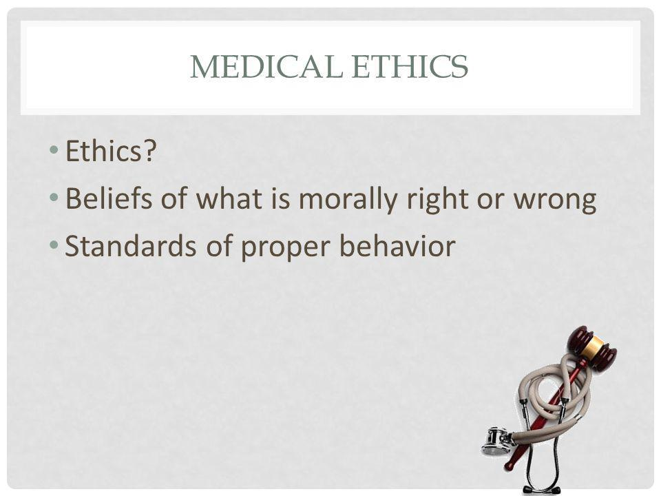 MEDICAL ETHICS Ethics? Beliefs of what is morally right or wrong Standards of proper behavior